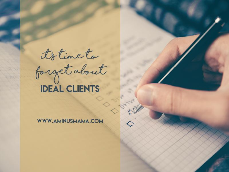 It's Time To Forget About Ideal Clients