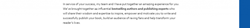 We've brought together 22 influential bestselling authors and publishing experts who will share their wisdom and expertise to inspire, empower and motivate you to write and successfully publish your book, build an audience of raving fans and help transform your reader's lives.